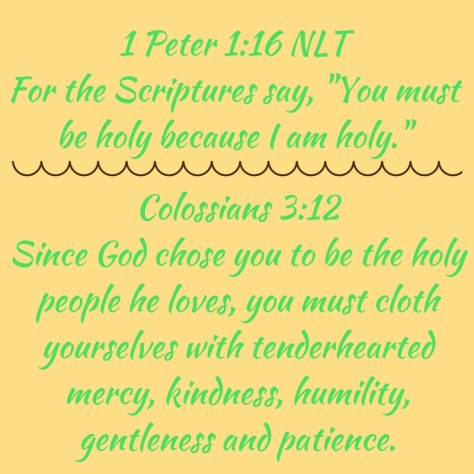 1 Peter 1-16 NLTFor the Scriptures say, -You must be holy because I am holy.-